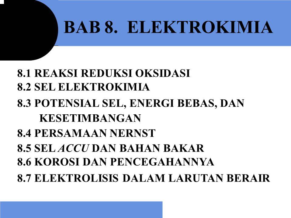 BAB 8. ELEKTROKIMIA 8.1 REAKSI REDUKSI OKSIDASI 8.2 SEL ELEKTROKIMIA 8.3 POTENSIAL SEL, ENERGI BEBAS, DAN KESETIMBANGAN 8.4 PERSAMAAN NERNST 8.5 SEL A