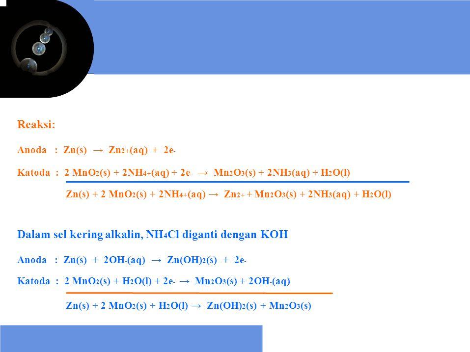 Reaksi: Anoda : Zn(s) → Zn 2+ (aq) + 2e - Katoda : 2 MnO 2 (s) + 2NH 4+ (aq) + 2e - → Mn 2 O 3 (s) + 2NH 3 (aq) + H 2 O(l) Zn(s) + 2 MnO 2 (s) + 2NH 4