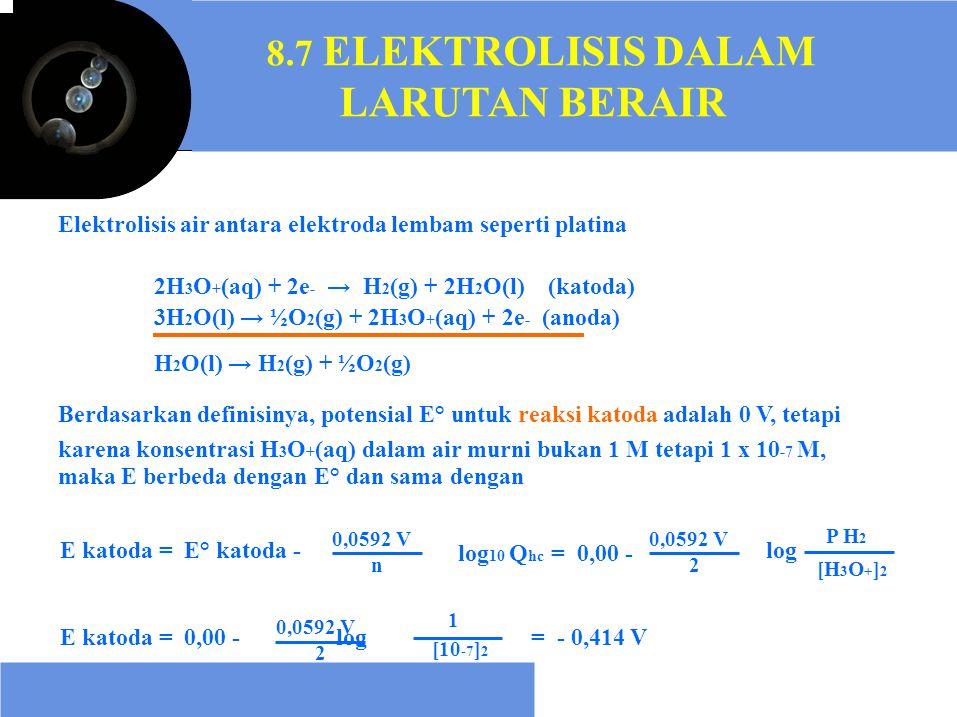 log 10 Q hc = 0,00 - E katoda = 0,00 - log 8.7 ELEKTROLISIS DALAM LARUTAN BERAIR Elektrolisis air antara elektroda lembam seperti platina 2H 3 O + (aq