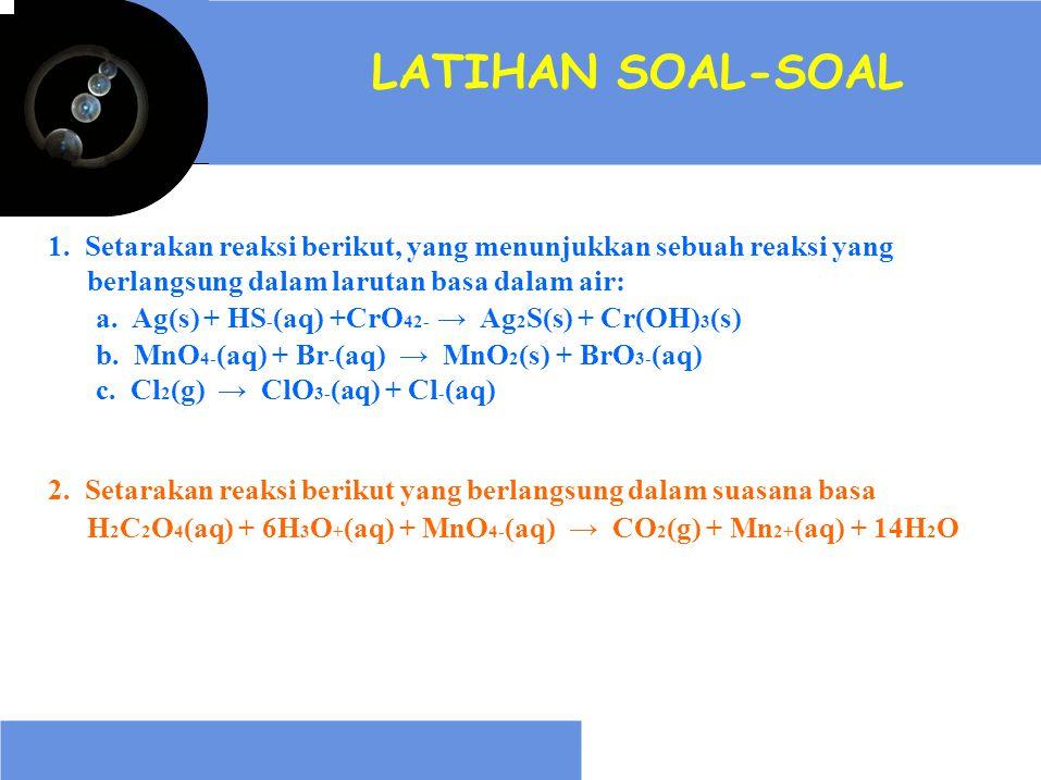 LATIHAN SOAL-SOAL 1. Setarakan reaksi berikut, yang menunjukkan sebuah reaksi yang berlangsung dalam larutan basa dalam air: a. Ag(s) + HS - (aq) +CrO