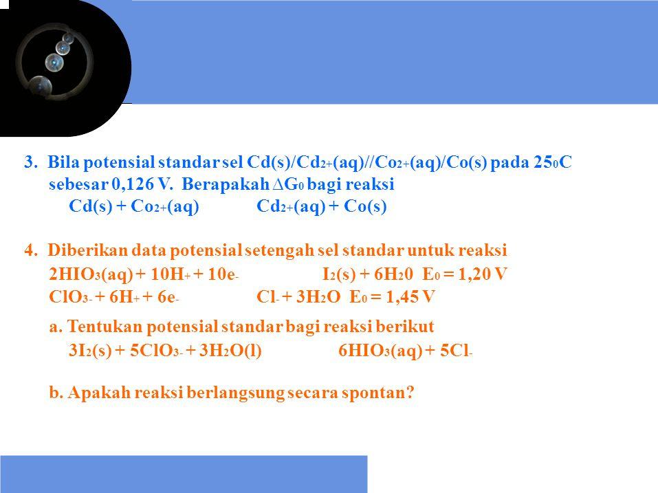 3. Bila potensial standar sel Cd(s)/Cd 2+ (aq)//Co 2+ (aq)/Co(s) pada 25 0 C sebesar 0,126 V. Berapakah ∆G 0 bagi reaksi Cd(s) + Co 2+ (aq)Cd 2+ (aq)