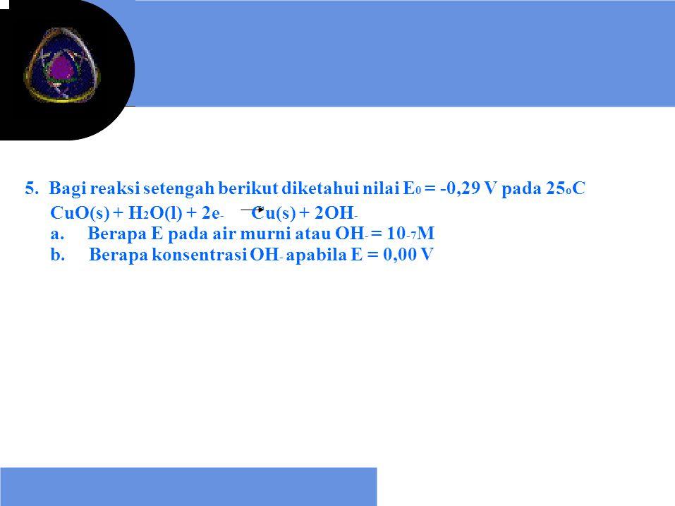 5. Bagi reaksi setengah berikut diketahui nilai E 0 = -0,29 V pada 25 o C CuO(s) + H 2 O(l) + 2e - Cu(s) + 2OH - a. Berapa E pada air murni atau OH -