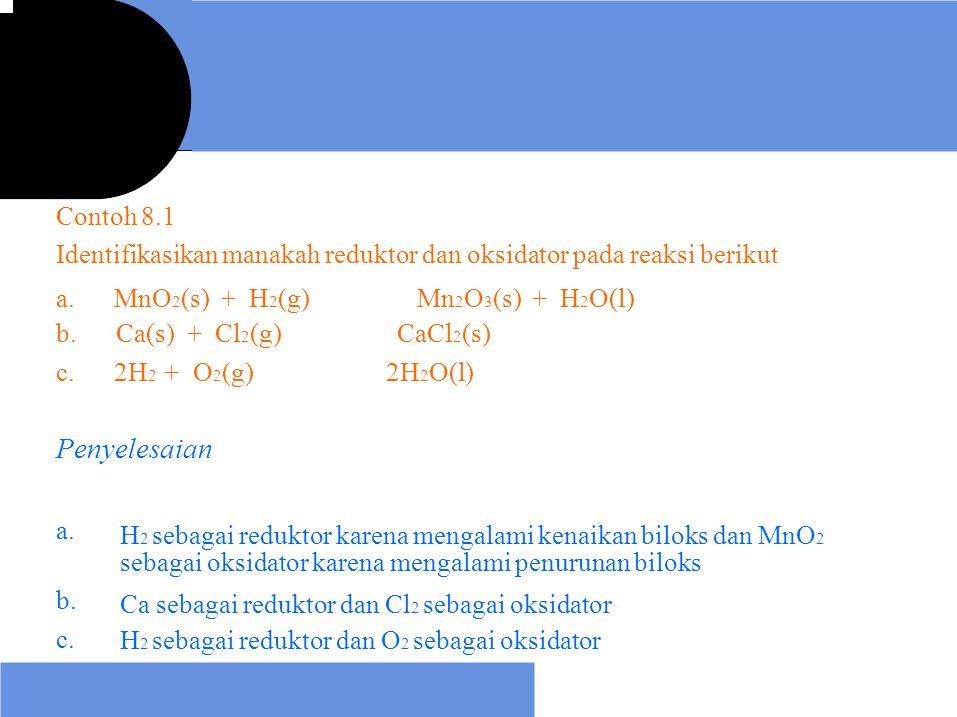 Contoh 8.1 Identifikasikan manakah reduktor dan oksidator pada reaksi berikut Mn 2 O 3 (s) + H 2 O(l) CaCl 2 (s) 2H 2 O(l) a. MnO 2 (s) + H 2 (g) b. C