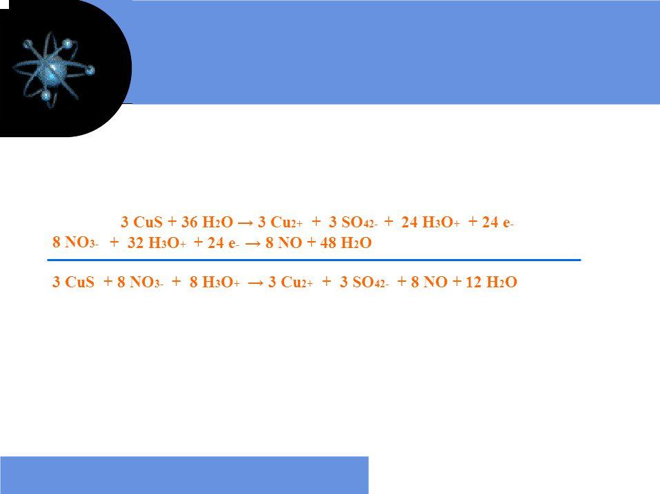 8 NO 3- 3 CuS + 36 H 2 O → 3 Cu 2+ + 3 SO 42- + 24 H 3 O + + 24 e - + 32 H 3 O + + 24 e - → 8 NO + 48 H 2 O 3 CuS + 8 NO 3- + 8 H 3 O + → 3 Cu 2+ + 3