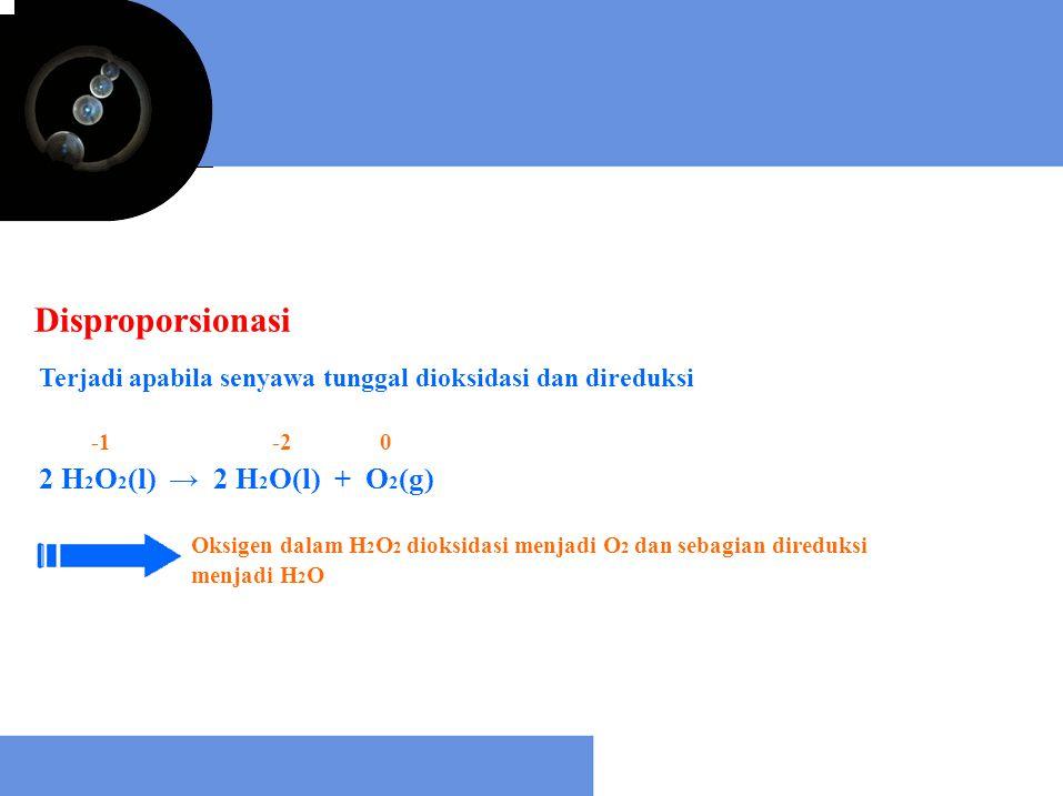 Disproporsionasi Terjadi apabila senyawa tunggal dioksidasi dan direduksi 2 H 2 O 2 (l) → 2 H 2 O(l) + O 2 (g) Oksigen dalam H 2 O 2 dioksidasi menjad