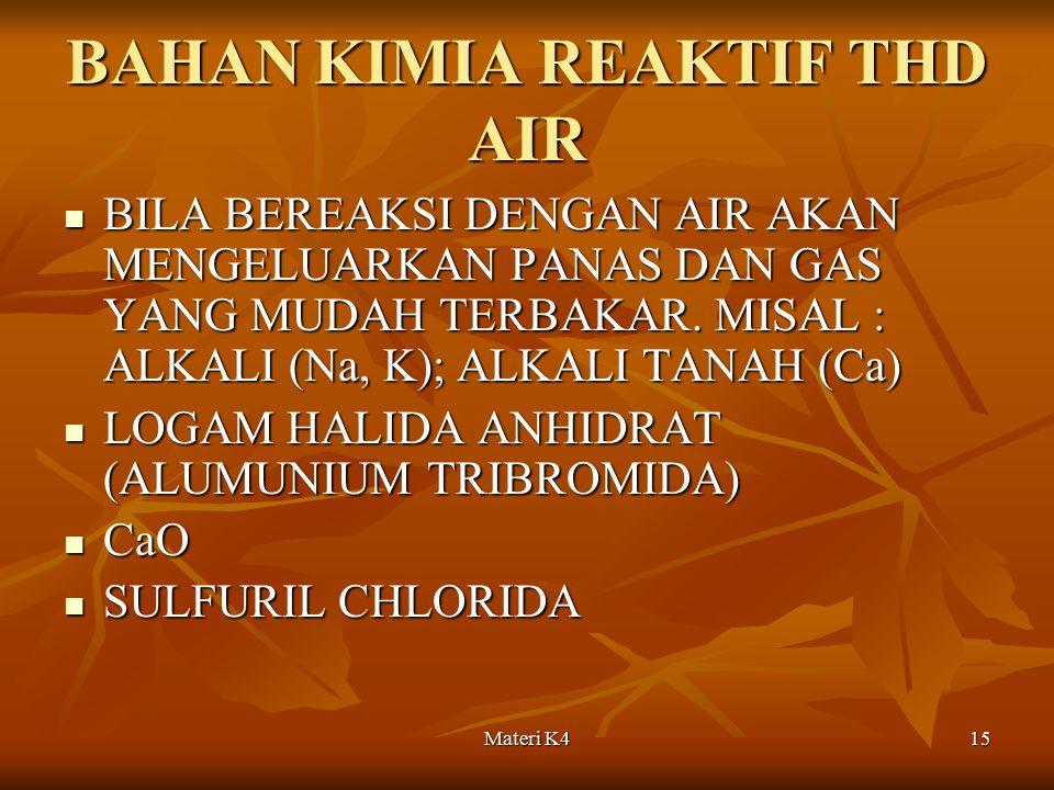 Materi K415 BAHAN KIMIA REAKTIF THD AIR BILA BEREAKSI DENGAN AIR AKAN MENGELUARKAN PANAS DAN GAS YANG MUDAH TERBAKAR. MISAL : ALKALI (Na, K); ALKALI T
