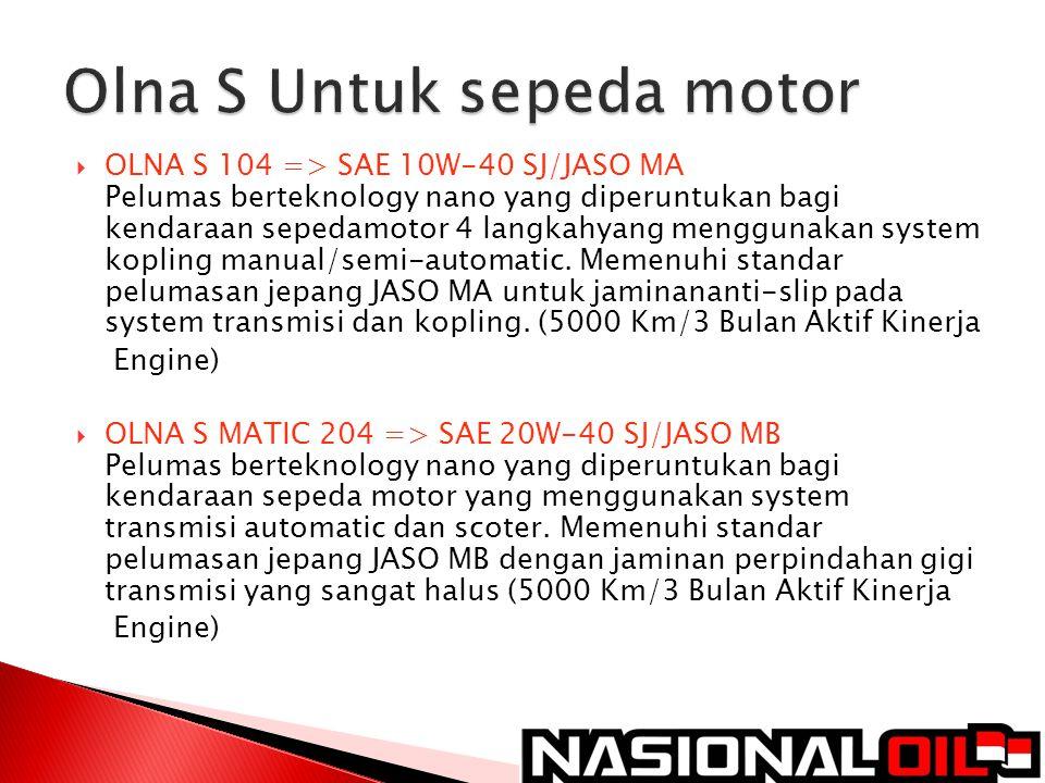 OLNA S 104 => SAE 10W-40 SJ/JASO MA Pelumas berteknology nano yang diperuntukan bagi kendaraan sepedamotor 4 langkahyang menggunakan system kopling
