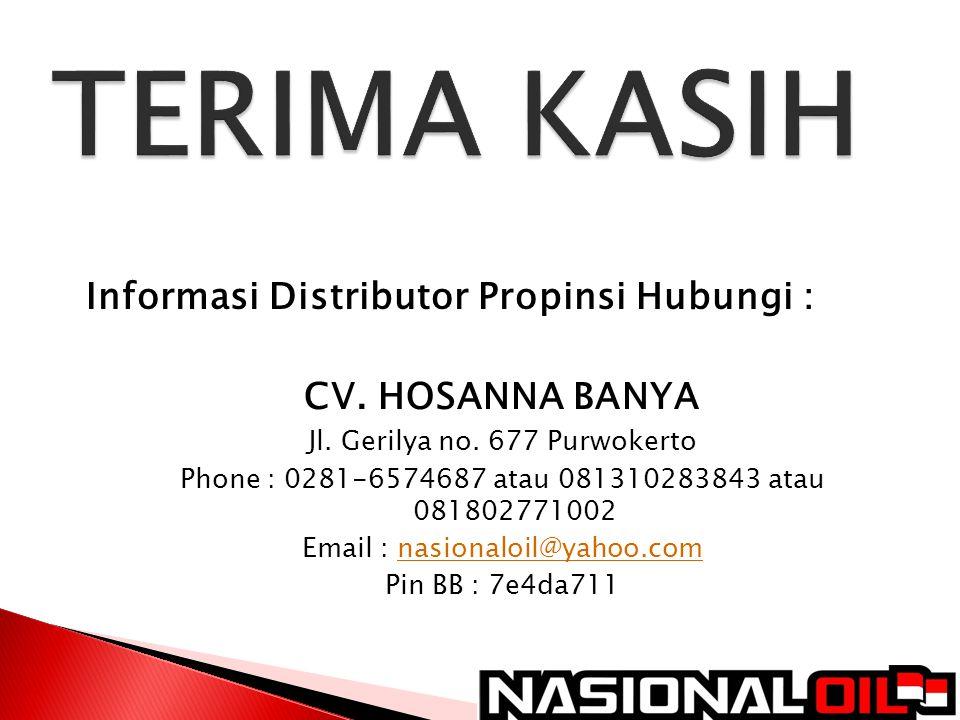 Informasi Distributor Propinsi Hubungi : CV. HOSANNA BANYA Jl. Gerilya no. 677 Purwokerto Phone : 0281-6574687 atau 081310283843 atau 081802771002 Ema