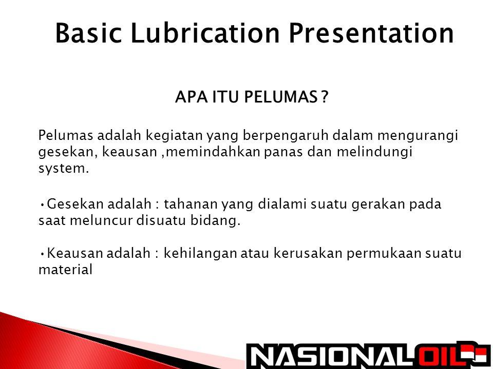 Basic Lubrication Presentation APA ITU PELUMAS ? Pelumas adalah kegiatan yang berpengaruh dalam mengurangi gesekan, keausan,memindahkan panas dan meli