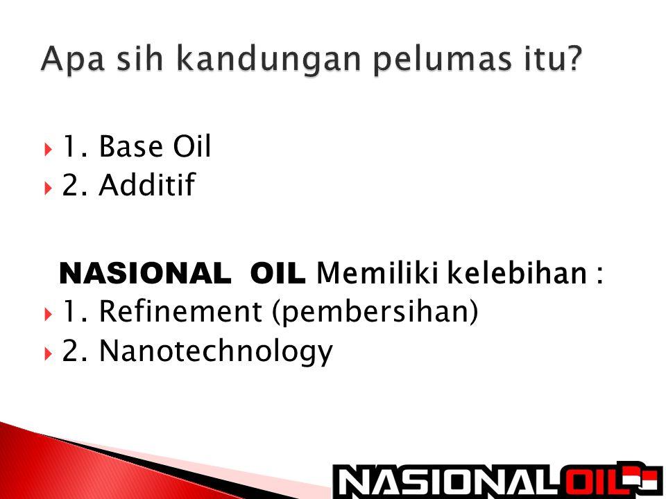  1. Base Oil  2. Additif NASIONAL OIL Memiliki kelebihan :  1. Refinement (pembersihan)  2. Nanotechnology