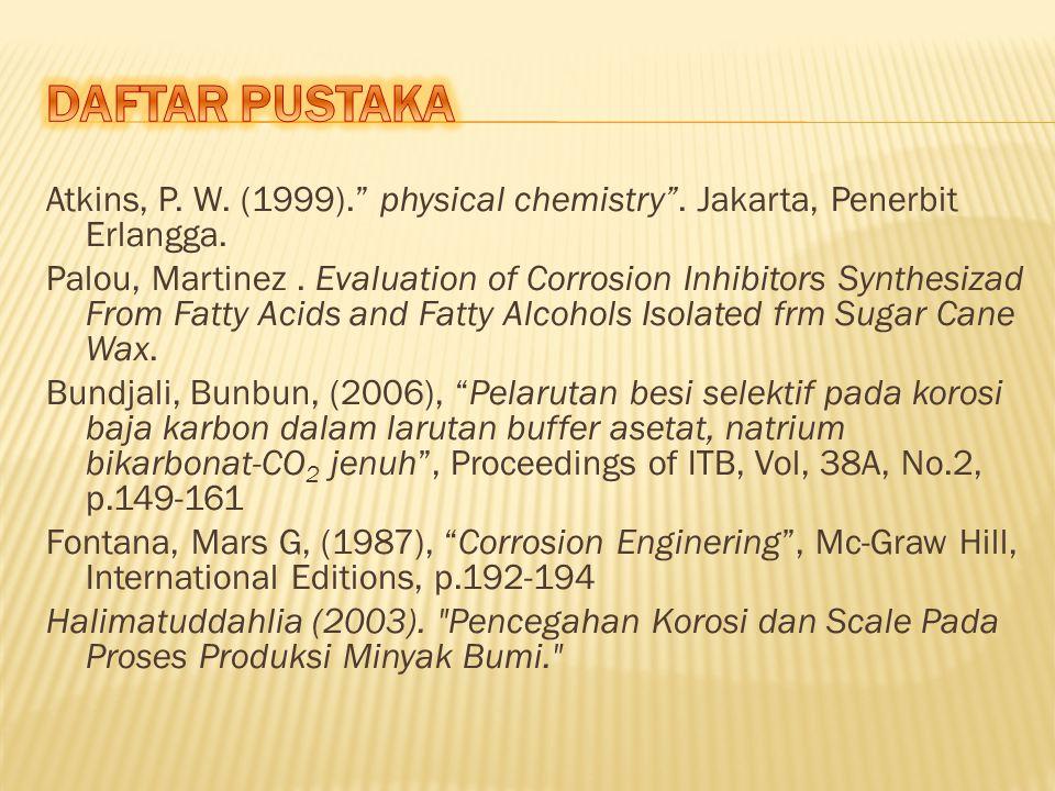 """Atkins, P. W. (1999)."""" physical chemistry"""". Jakarta, Penerbit Erlangga. Palou, Martinez. Evaluation of Corrosion Inhibitors Synthesizad From Fatty Aci"""