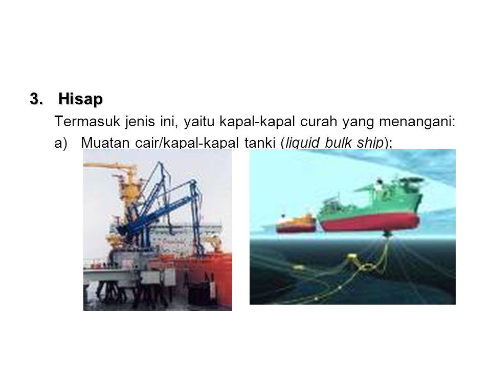 3.H isap Termasuk jenis ini, yaitu kapal-kapal curah yang menangani: a)Muatan cair/kapal-kapal tanki (liquid bulk ship);
