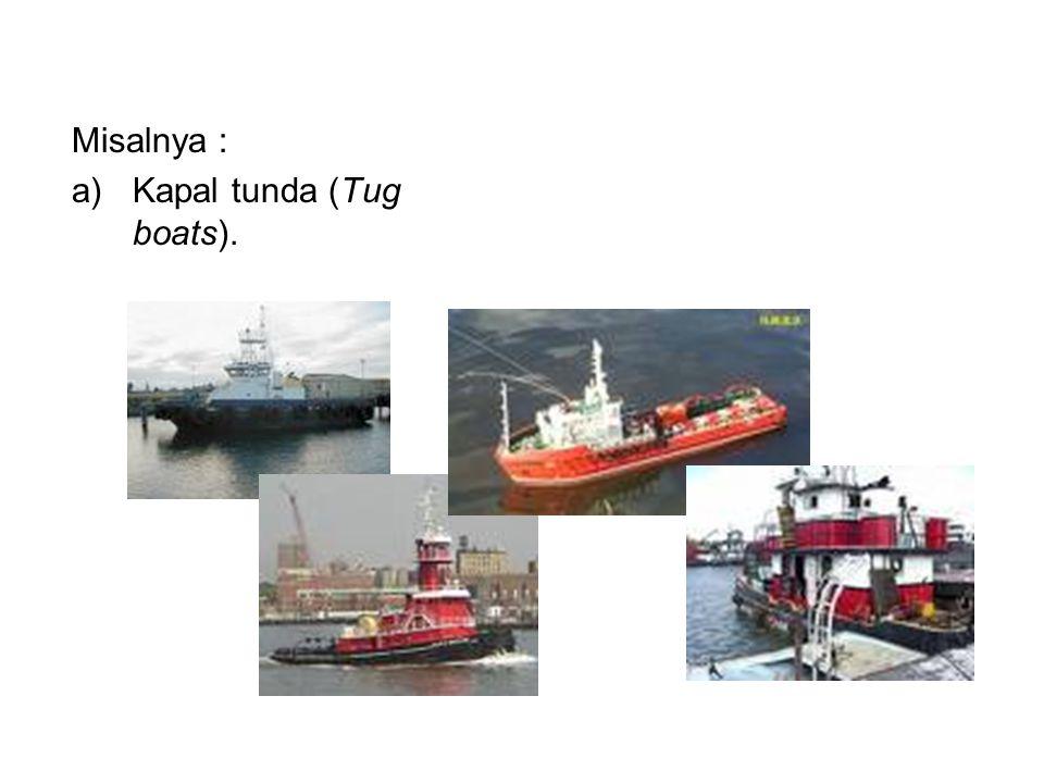 Misalnya : a)Kapal tunda (Tug boats).