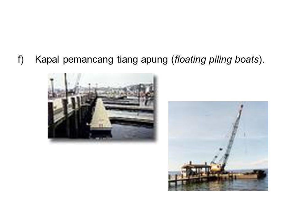 f)Kapal pemancang tiang apung (floating piling boats).