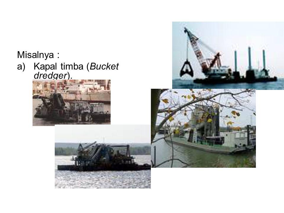 Misalnya : a)Kapal timba (Bucket dredger).