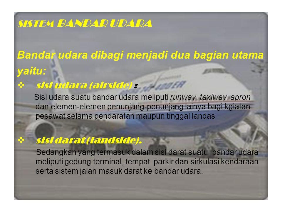 SISTEM BANDAR UDARA Bandar udara dibagi menjadi dua bagian utama yaitu:  sisi udara (airside) : Sisi udara suatu bandar udara meliputi runway, taxiwa