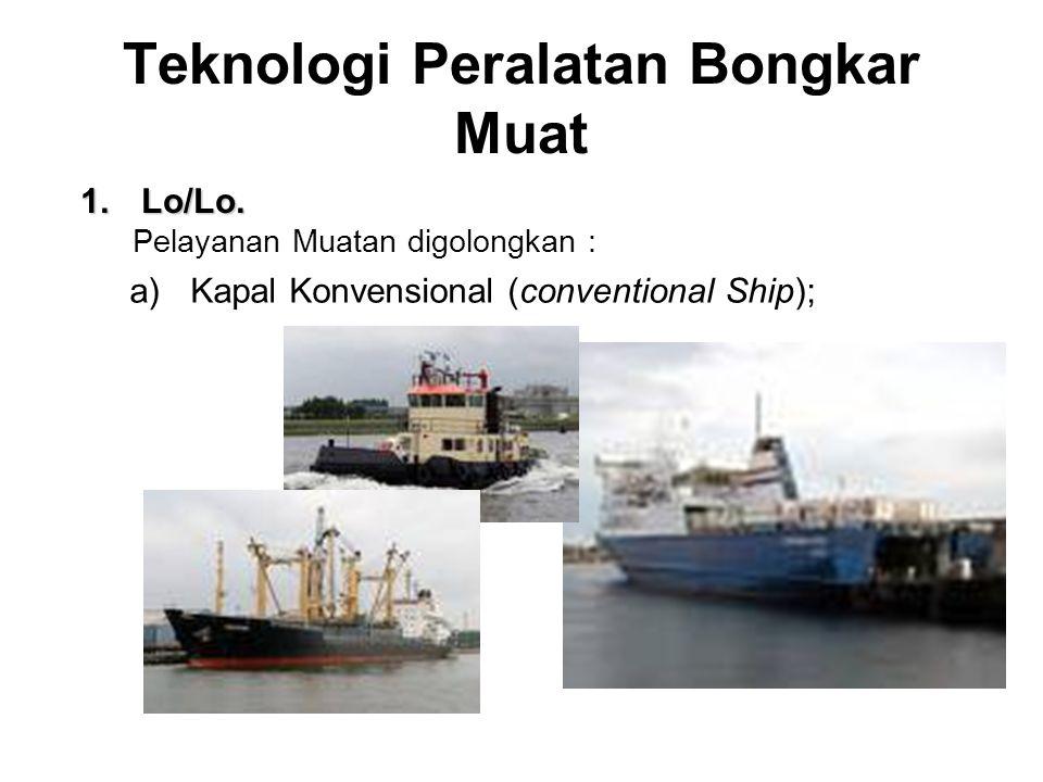 Teknologi Peralatan Bongkar Muat 1.Lo/Lo. Pelayanan Muatan digolongkan : a)Kapal Konvensional (conventional Ship);