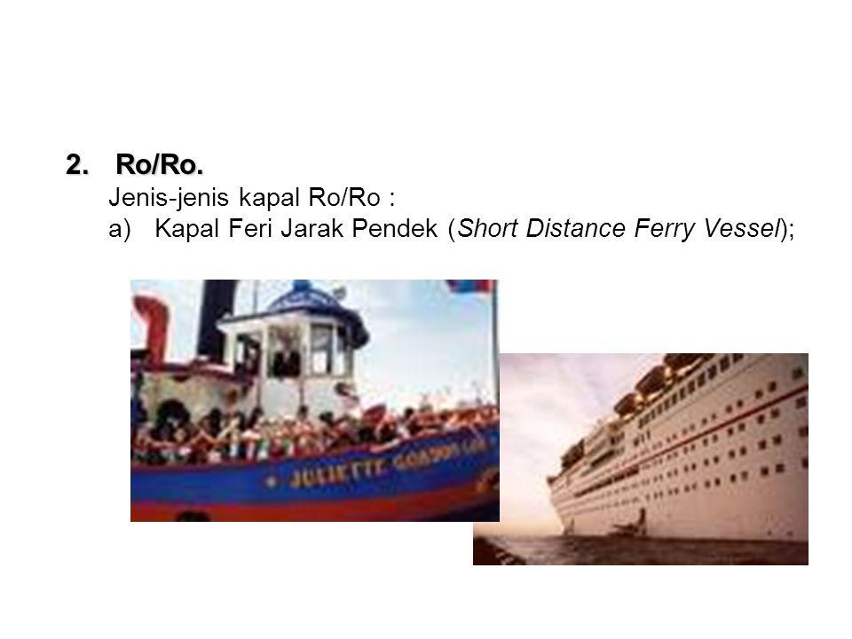 2.Ro/Ro. Jenis-jenis kapal Ro/Ro : a)Kapal Feri Jarak Pendek (Short Distance Ferry Vessel);