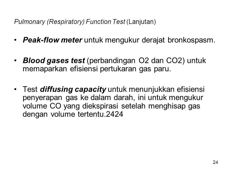 24 Pulmonary (Respiratory) Function Test (Lanjutan) Peak-flow meter untuk mengukur derajat bronkospasm. Blood gases test (perbandingan O2 dan CO2) unt