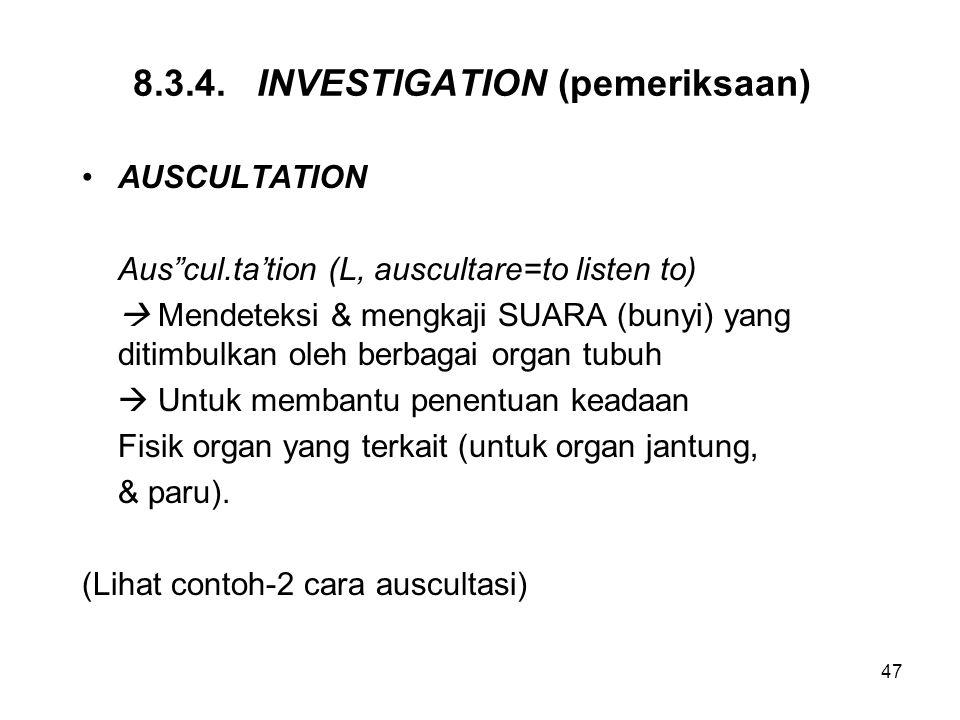 "47 8.3.4. INVESTIGATION (pemeriksaan) AUSCULTATION Aus""cul.ta'tion (L, auscultare=to listen to)  Mendeteksi & mengkaji SUARA (bunyi) yang ditimbulkan"