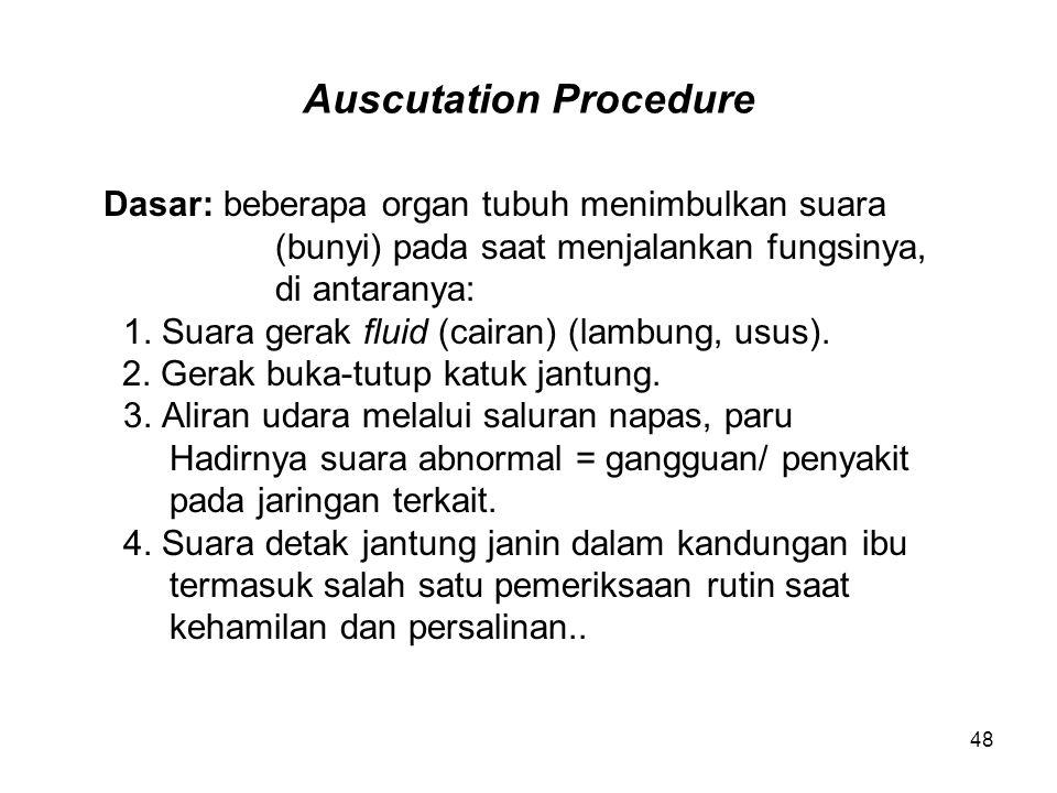 48 Auscutation Procedure Dasar: beberapa organ tubuh menimbulkan suara (bunyi) pada saat menjalankan fungsinya, di antaranya: 1. Suara gerak fluid (ca