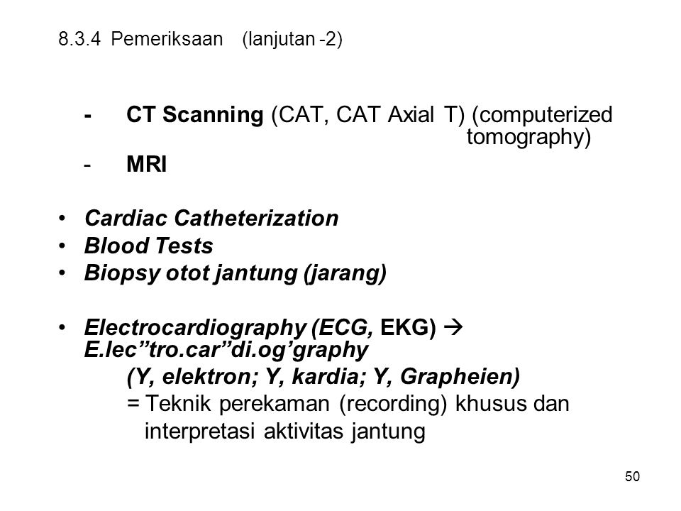 50 8.3.4 Pemeriksaan (lanjutan -2) -CT Scanning (CAT, CAT Axial T) (computerized tomography) -MRI Cardiac Catheterization Blood Tests Biopsy otot jant