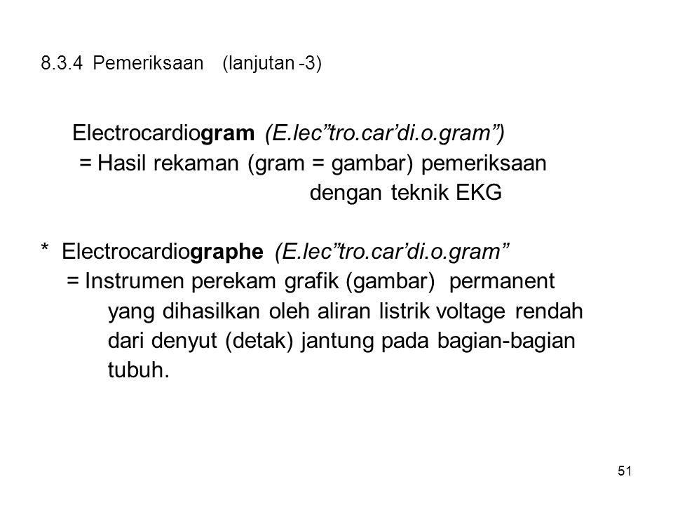 """51 8.3.4 Pemeriksaan (lanjutan -3) Electrocardiogram (E.lec""""tro.car'di.o.gram"""") = Hasil rekaman (gram = gambar) pemeriksaan dengan teknik EKG * Electr"""