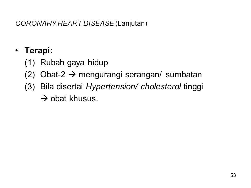 53 CORONARY HEART DISEASE (Lanjutan) Terapi: (1)Rubah gaya hidup (2)Obat-2  mengurangi serangan/ sumbatan (3)Bila disertai Hypertension/cholesterol t