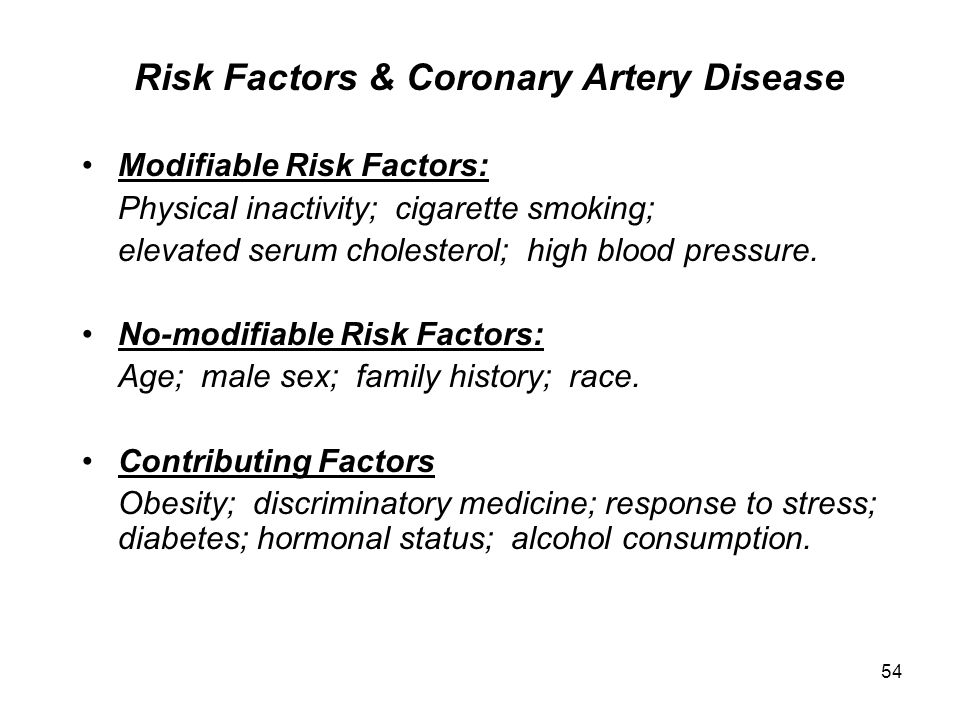 54 Risk Factors & Coronary Artery Disease Modifiable Risk Factors: Physical inactivity; cigarette smoking; elevated serum cholesterol; high blood pressure.