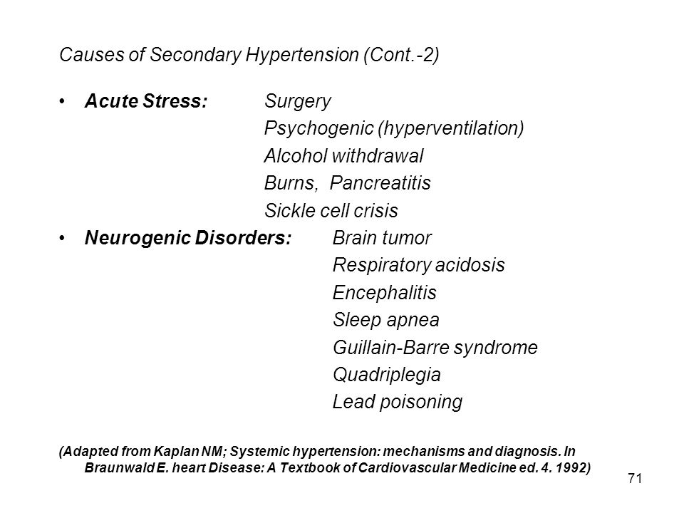 71 Causes of Secondary Hypertension (Cont.-2) Acute Stress: Surgery Psychogenic (hyperventilation) Alcohol withdrawal Burns, Pancreatitis Sickle cell crisis Neurogenic Disorders:Brain tumor Respiratory acidosis Encephalitis Sleep apnea Guillain-Barre syndrome Quadriplegia Lead poisoning (Adapted from Kaplan NM; Systemic hypertension: mechanisms and diagnosis.