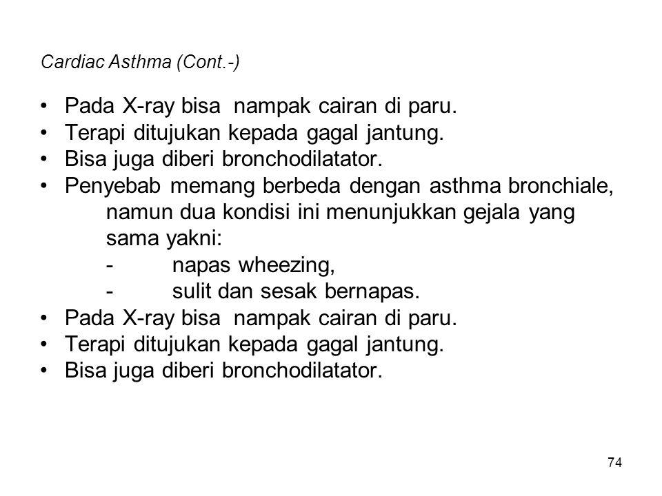 74 Cardiac Asthma (Cont.-) Pada X-ray bisa nampak cairan di paru. Terapi ditujukan kepada gagal jantung. Bisa juga diberi bronchodilatator. Penyebab m