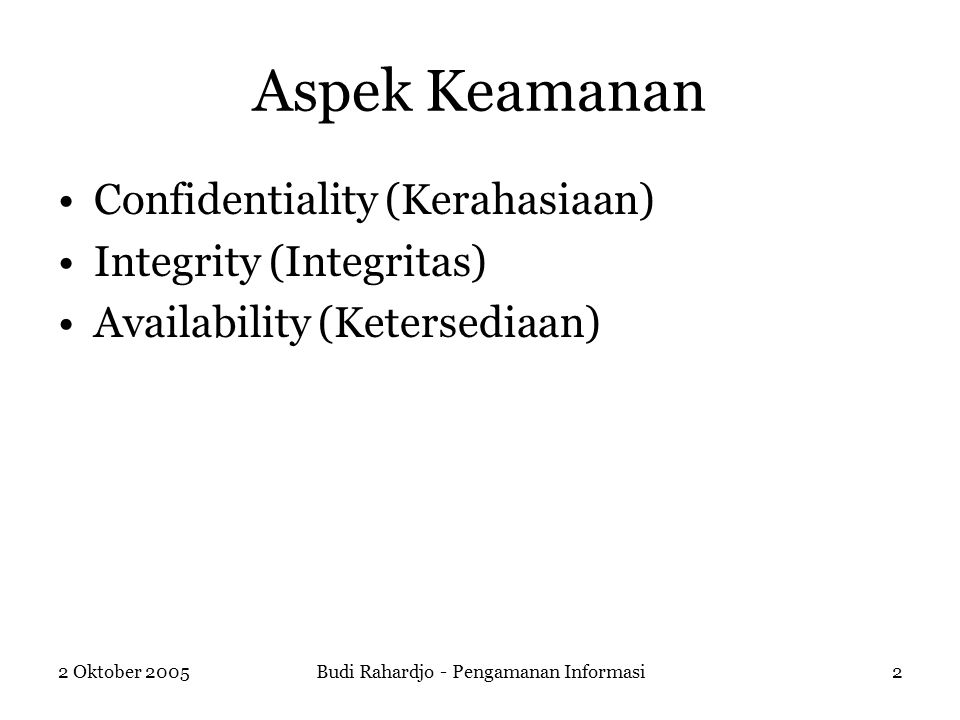 2 Oktober 2005Budi Rahardjo - Pengamanan Informasi2 Aspek Keamanan Confidentiality (Kerahasiaan) Integrity (Integritas) Availability (Ketersediaan)