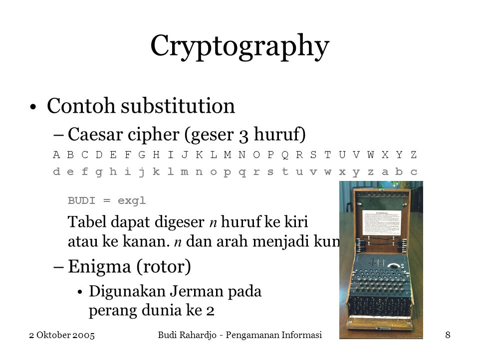2 Oktober 2005Budi Rahardjo - Pengamanan Informasi8 Cryptography Contoh substitution –Caesar cipher (geser 3 huruf) A B C D E F G H I J K L M N O P Q R S T U V W X Y Z d e f g h i j k l m n o p q r s t u v w x y z a b c BUDI = exgl Tabel dapat digeser n huruf ke kiri atau ke kanan.