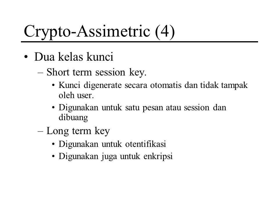 Crypto-Assimetric (4) Dua kelas kunci –Short term session key. Kunci digenerate secara otomatis dan tidak tampak oleh user. Digunakan untuk satu pesan