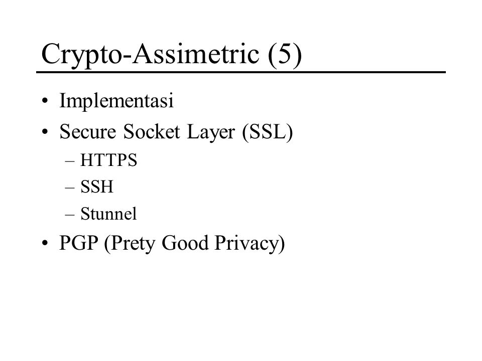 Crypto-Assimetric (5) Implementasi Secure Socket Layer (SSL) –HTTPS –SSH –Stunnel PGP (Prety Good Privacy)