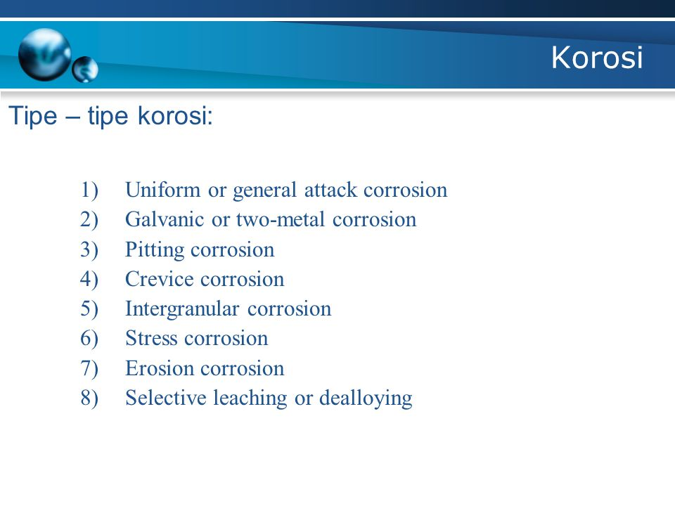 Korosi Tipe – tipe korosi: 1)Uniform or general attack corrosion 2)Galvanic or two-metal corrosion 3)Pitting corrosion 4)Crevice corrosion 5)Intergran