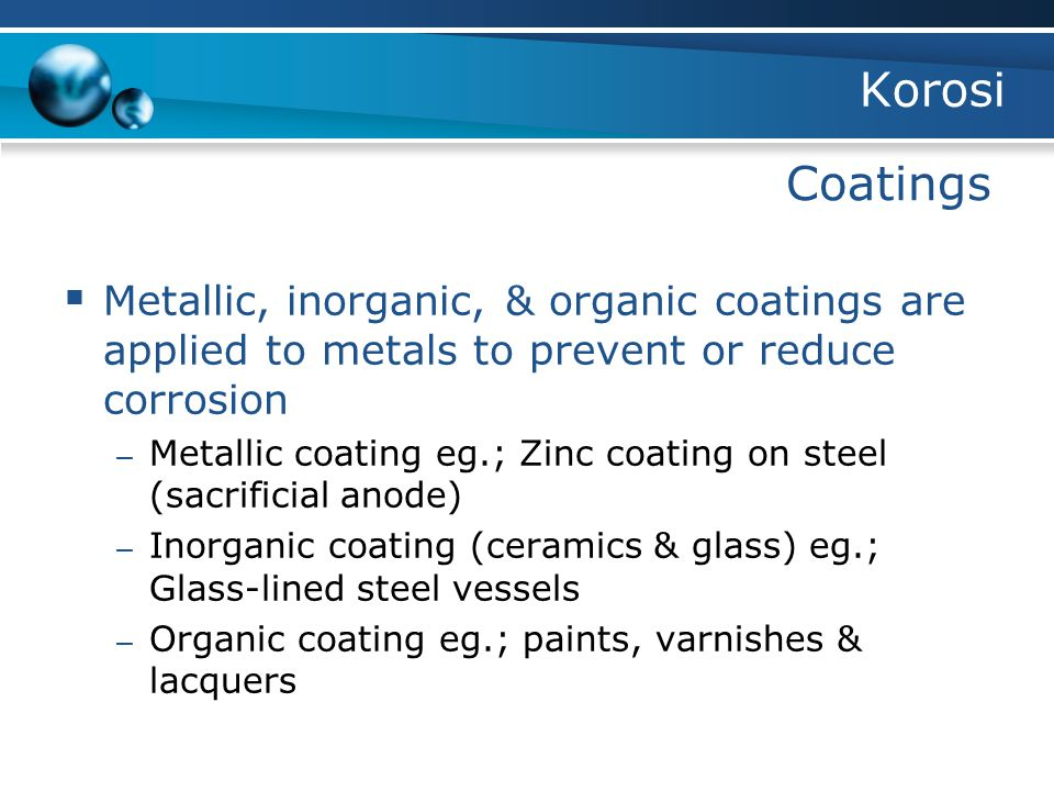 Korosi Coatings  Metallic, inorganic, & organic coatings are applied to metals to prevent or reduce corrosion – Metallic coating eg.; Zinc coating on