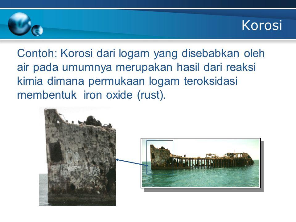 Korosi Contoh: Korosi dari logam yang disebabkan oleh air pada umumnya merupakan hasil dari reaksi kimia dimana permukaan logam teroksidasi membentuk iron oxide (rust).