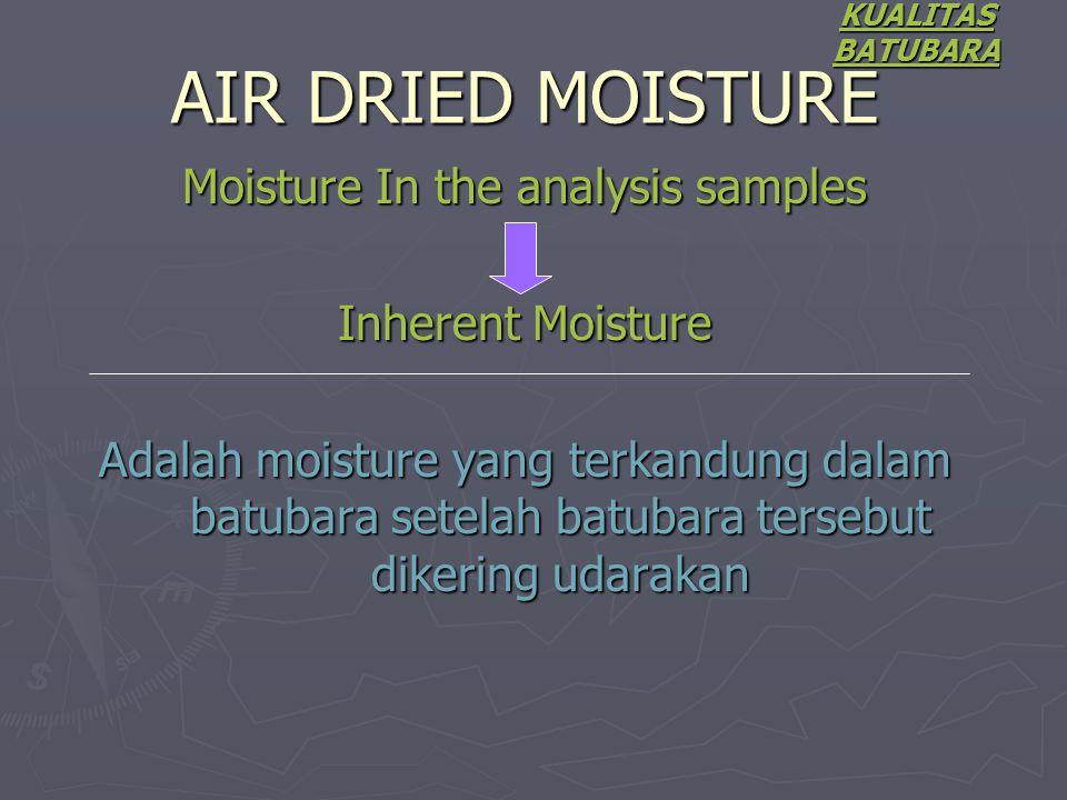 Moisture In the analysis samples Inherent Moisture Adalah moisture yang terkandung dalam batubara setelah batubara tersebut dikering udarakan KUALITAS