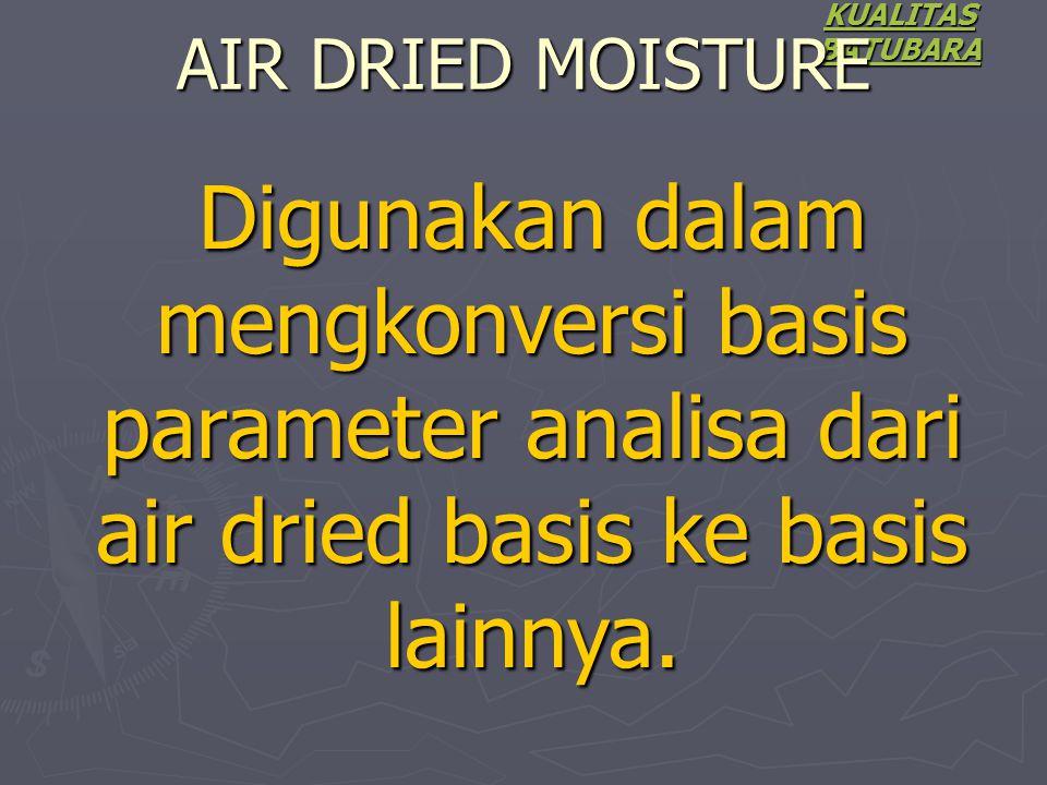 KUALITAS BATUBARA AIR DRIED MOISTURE Digunakan dalam mengkonversi basis parameter analisa dari air dried basis ke basis lainnya.