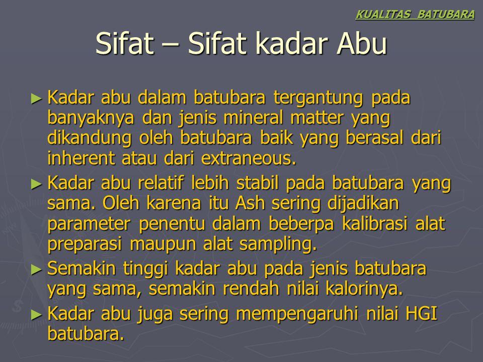 Sifat – Sifat kadar Abu ► Kadar abu dalam batubara tergantung pada banyaknya dan jenis mineral matter yang dikandung oleh batubara baik yang berasal d