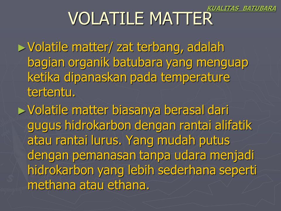 VOLATILE MATTER ► Volatile matter/ zat terbang, adalah bagian organik batubara yang menguap ketika dipanaskan pada temperature tertentu. ► Volatile ma