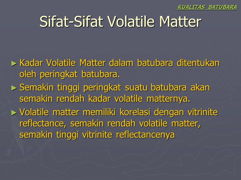 Sifat-Sifat Volatile Matter ► Kadar Volatile Matter dalam batubara ditentukan oleh peringkat batubara. ► Semakin tinggi peringkat suatu batubara akan