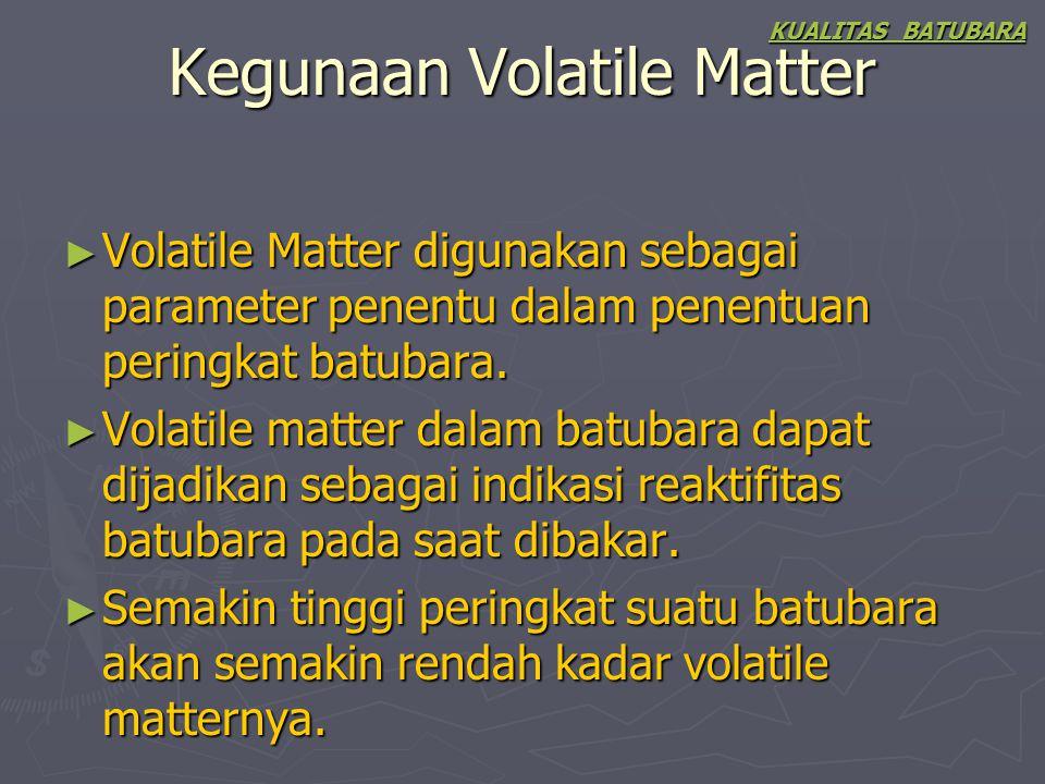 Kegunaan Volatile Matter ► Volatile Matter digunakan sebagai parameter penentu dalam penentuan peringkat batubara. ► Volatile matter dalam batubara da