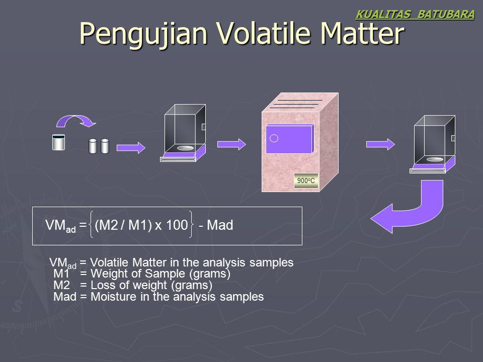 Pengujian Volatile Matter KUALITAS BATUBARA 900 o C VM ad = (M2 / M1) x 100 - Mad VM ad = Volatile Matter in the analysis samples M1 = Weight of Sampl