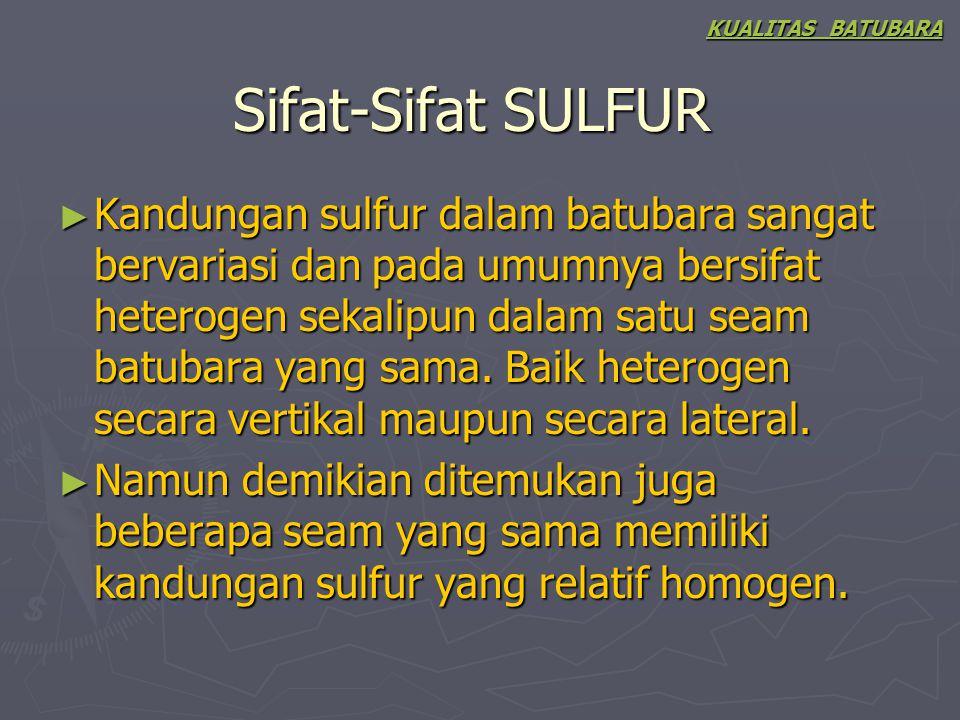 Sifat-Sifat SULFUR ► Kandungan sulfur dalam batubara sangat bervariasi dan pada umumnya bersifat heterogen sekalipun dalam satu seam batubara yang sam