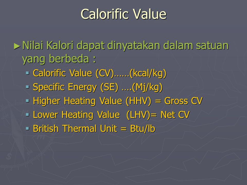 Calorific Value ► Nilai Kalori dapat dinyatakan dalam satuan yang berbeda :  Calorific Value (CV)……(kcal/kg)  Specific Energy (SE) ….(Mj/kg)  Highe