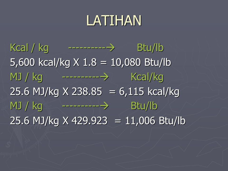 LATIHAN Kcal / kg ---------- Btu/lb 5,600 kcal/kg X 1.8 = 10,080 Btu/lb MJ / kg ---------- Kcal/kg 25.6 MJ/kg X 238.85 = 6,115 kcal/kg MJ / kg -----