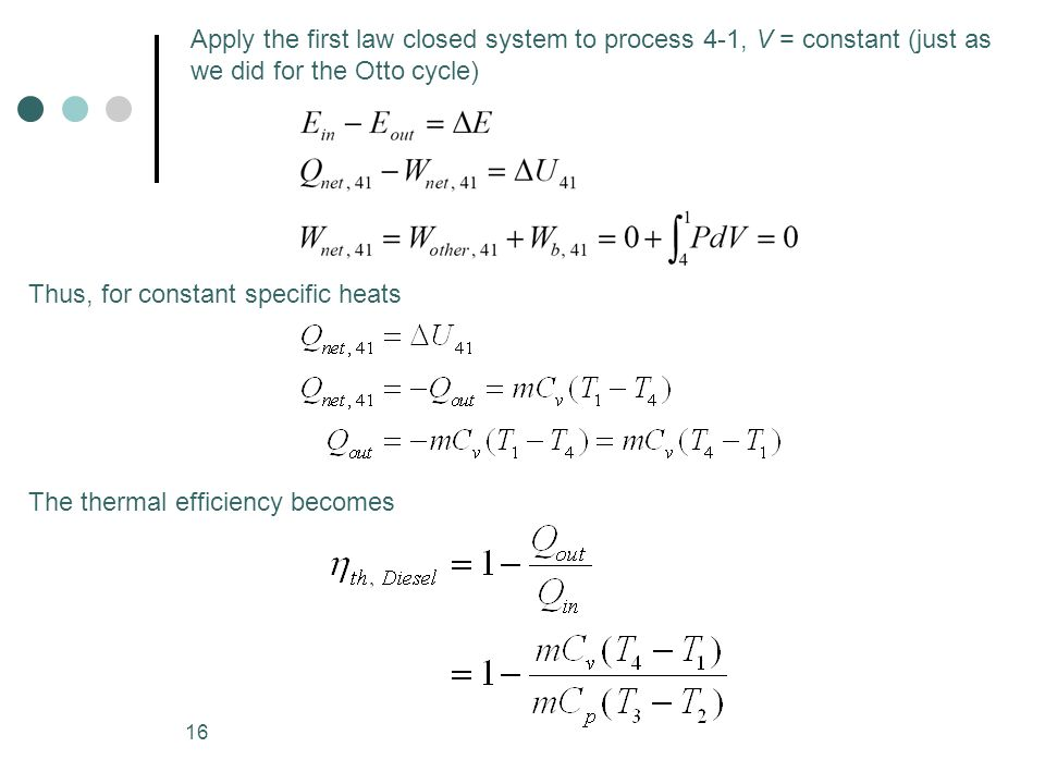 16 Apply the first law closed system to process 4-1, V = constant (just as we did for the Otto cycle) Thus, for constant specific heats The thermal ef