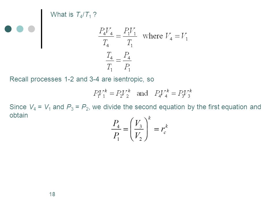18 What is T 4 /T 1 ? Recall processes 1-2 and 3-4 are isentropic, so Since V 4 = V 1 and P 3 = P 2, we divide the second equation by the first equati